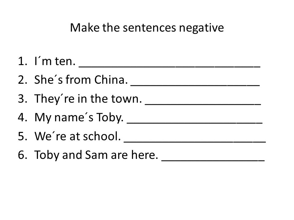 Make the sentences negative 1.I´m ten. ____________________________ 2.She´s from China.