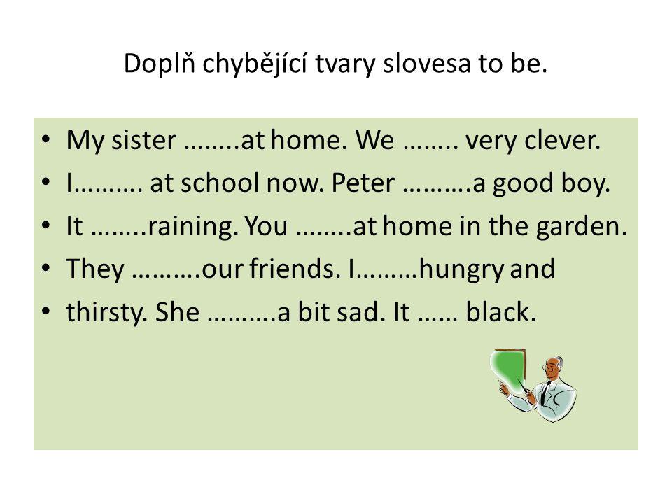 Doplň chybějící tvary slovesa to be. My sister ……..at home.