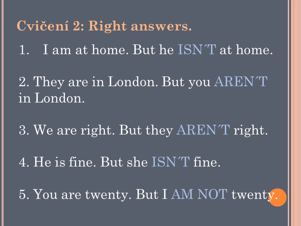 1.I am at home. But he ISN´T at home. 2. They are in London. But you AREN´T in London. 3. We are right. But they AREN´T right. 4. He is fine. But she