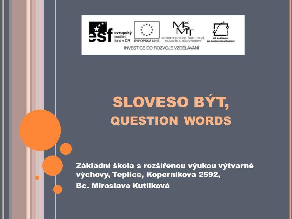 SLOVESO BÝT, QUESTION WORDS Základní škola s rozšířenou výukou výtvarné výchovy, Teplice, Koperníkova 2592, Bc.
