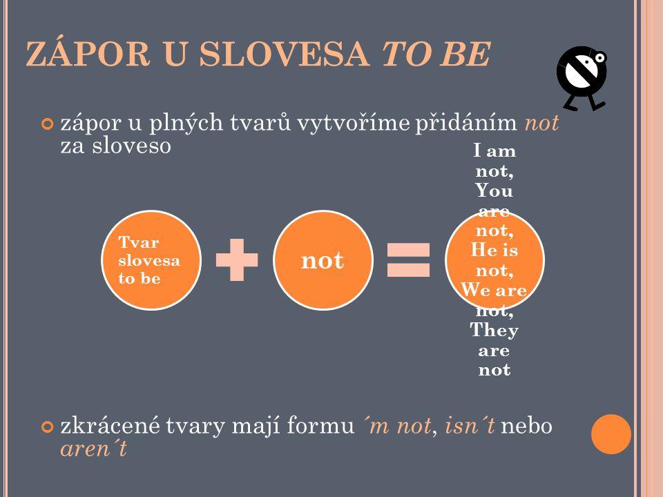 ZÁPOR U SLOVESA TO BE zápor u plných tvarů vytvoříme přidáním not za sloveso zkrácené tvary mají formu ´m not, isn´t nebo aren´t Tvar slovesa to be not I am not, You are not, He is not, We are not, They are not
