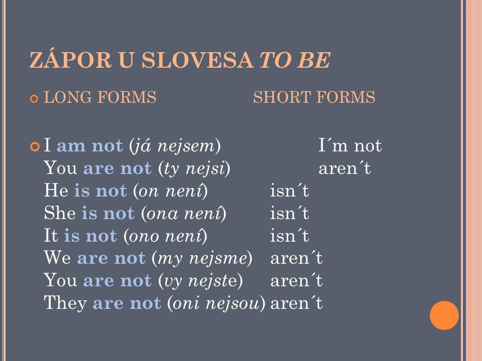 ZÁPOR U SLOVESA TO BE LONG FORMS SHORT FORMS I am not ( já nejsem )I´m not You are not ( ty nejsi )aren´t He is not ( on není )isn´t She is not ( ona není )isn´t It is not ( ono není )isn´t We are not ( my nejsme )aren´t You are not ( vy nejst e)aren´t They are not ( oni nejsou )aren´t