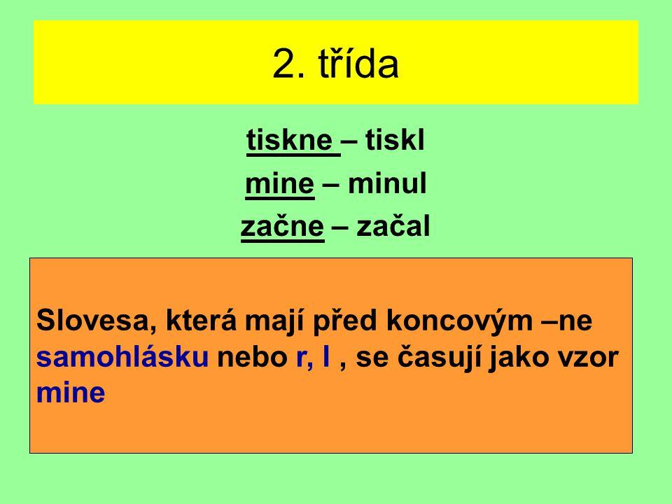 2. třída tiskne – tiskl mine – minul začne – začal Slovesa, která mají před koncovým –ne samohlásku nebo r, l, se časují jako vzor mine