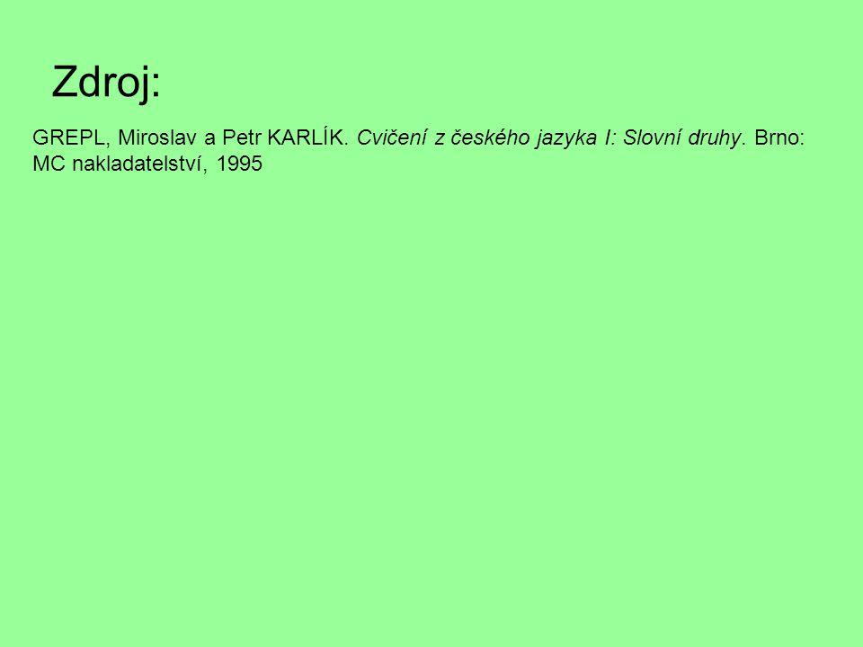 Zdroj: GREPL, Miroslav a Petr KARLÍK. Cvičení z českého jazyka I: Slovní druhy. Brno: MC nakladatelství, 1995