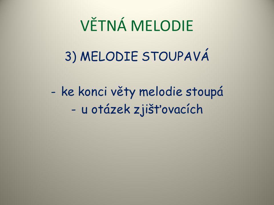 VĚTNÁ MELODIE 3) MELODIE STOUPAVÁ -ke konci věty melodie stoupá -u otázek zjišťovacích