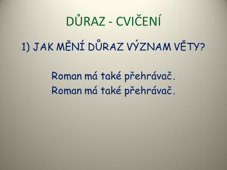 DŮRAZ - CVIČENÍ 1) JAK MĚNÍ DŮRAZ VÝZNAM VĚTY? také Roman má také přehrávač. přehrávač Roman má také přehrávač.