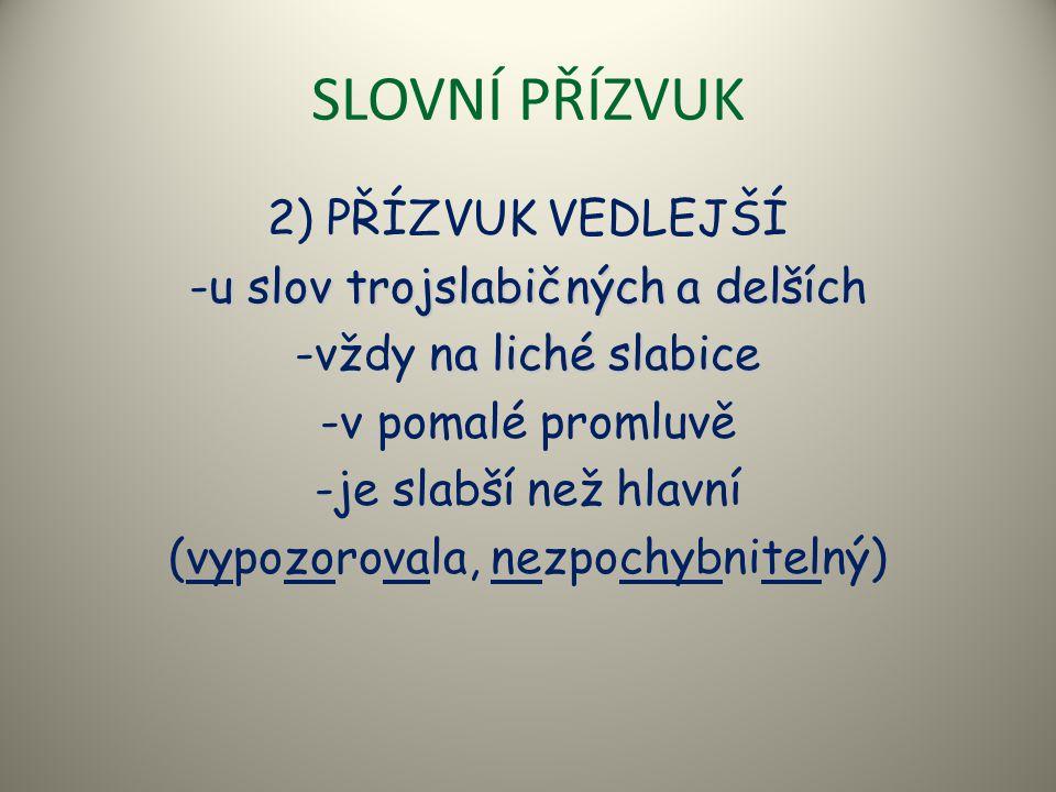 SLOVNÍ PŘÍZVUK 2) PŘÍZVUK VEDLEJŠÍ -u slov trojslabičných a delších na liché slabice -vždy na liché slabice -v pomalé promluvě -je slabší než hlavní (