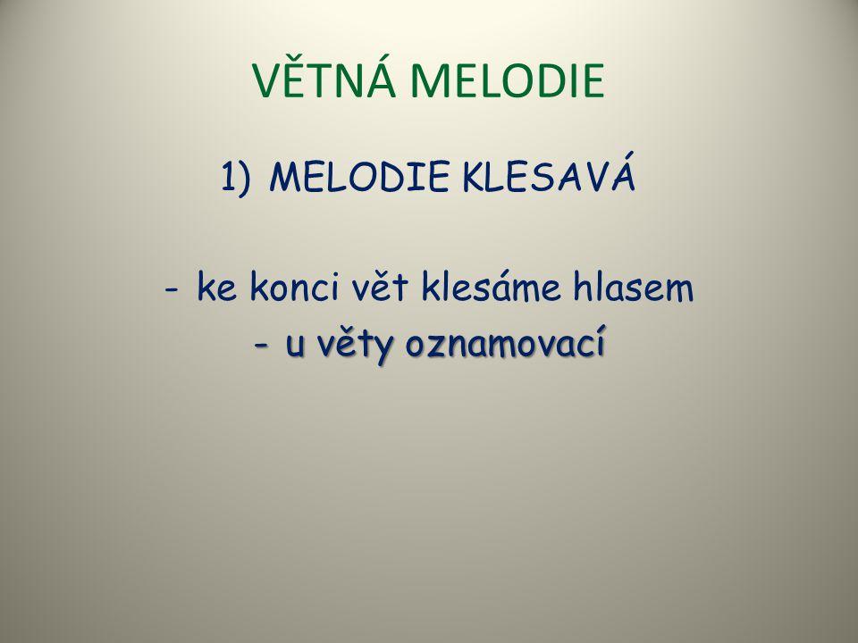VĚTNÁ MELODIE 2) MELODIE STOUPAVĚ KLESAVÁ -ke konci věty melodie stoupá a poté klesá -u vět zvolacích, přacích, rozkazovacích a otázek doplňovacích
