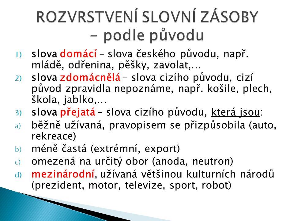 1) slova domácí – slova českého původu, např.