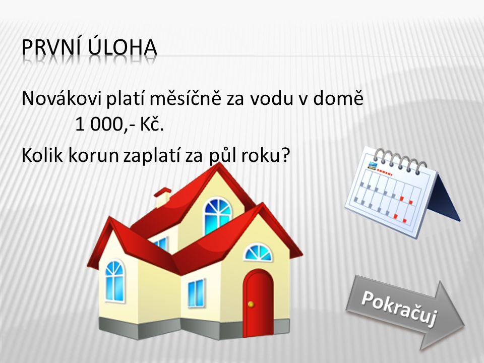 Novákovi platí měsíčně za vodu v domě 1 000,- Kč. Kolik korun zaplatí za půl roku? 1 000 x 6 = Půl roku je 6 měsíců