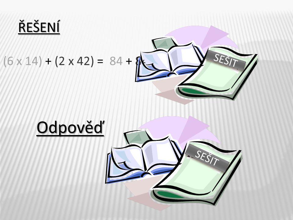 ŘEŠENÍ (6 x 14) + (2 x 42) = 84 + 84 = 168 Odpověď Libor zaplatil celkem 168,- Kč. SEŠIT