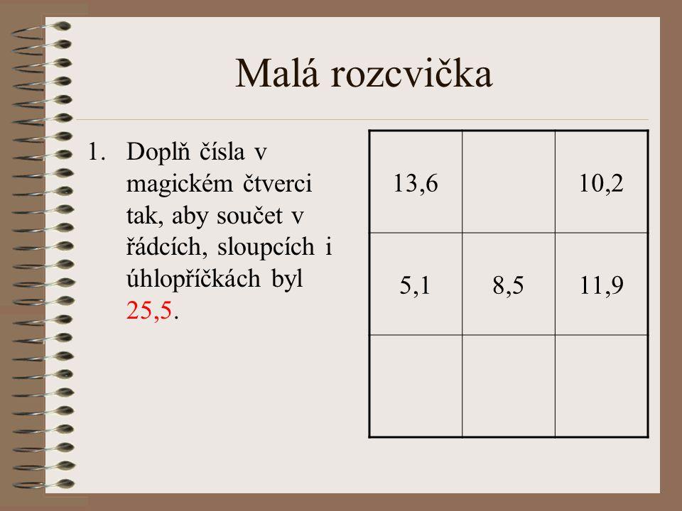 Malá rozcvička 1.Doplň čísla v magickém čtverci tak, aby součet v řádcích, sloupcích i úhlopříčkách byl 25,5. 13,610,2 5,18,511,9