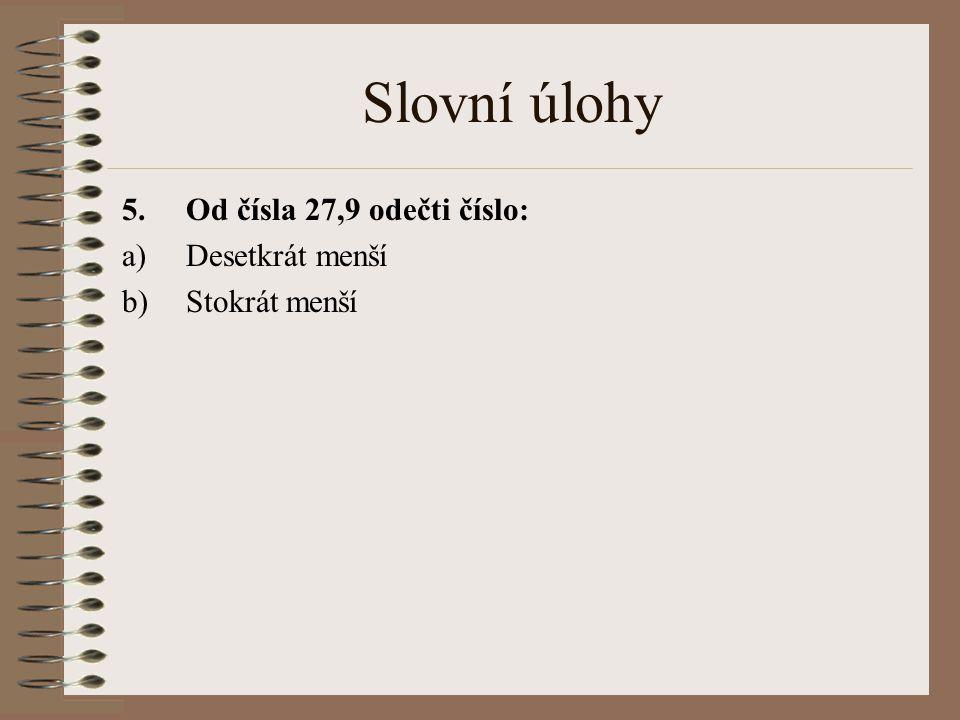 Slovní úlohy 5.Od čísla 27,9 odečti číslo: a)Desetkrát menší b)Stokrát menší