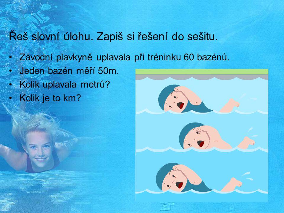 Řeš slovní úlohu. Zapiš si řešení do sešitu. Závodní plavkyně uplavala při tréninku 60 bazénů. Jeden bazén měří 50m. Kolik uplavala metrů? Kolik je to