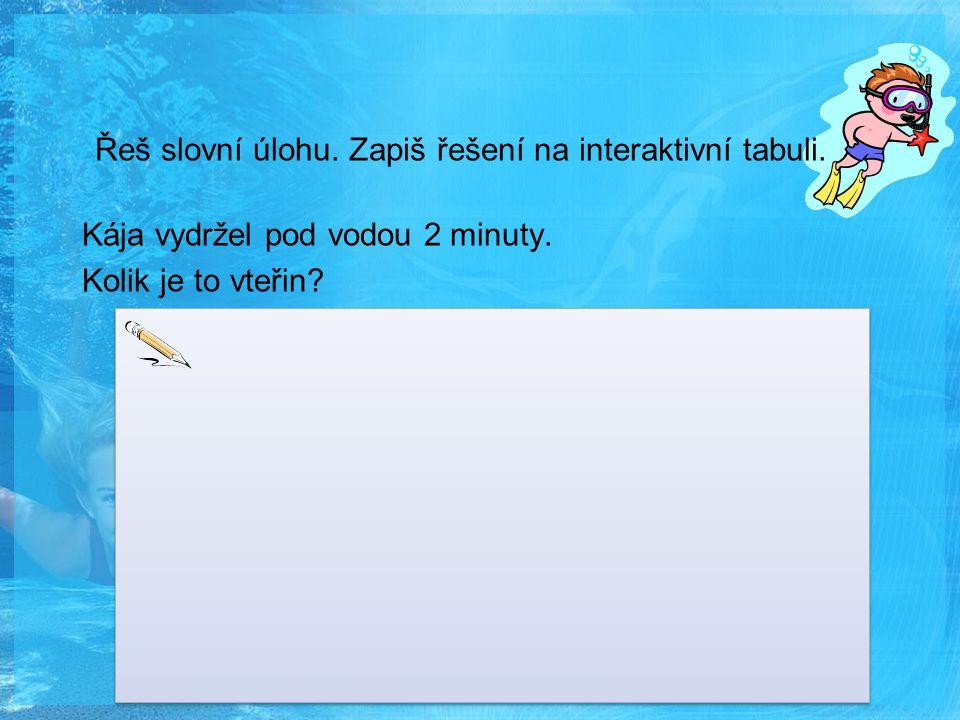 Řeš slovní úlohu. Zapiš řešení na interaktivní tabuli. Kája vydržel pod vodou 2 minuty. Kolik je to vteřin?