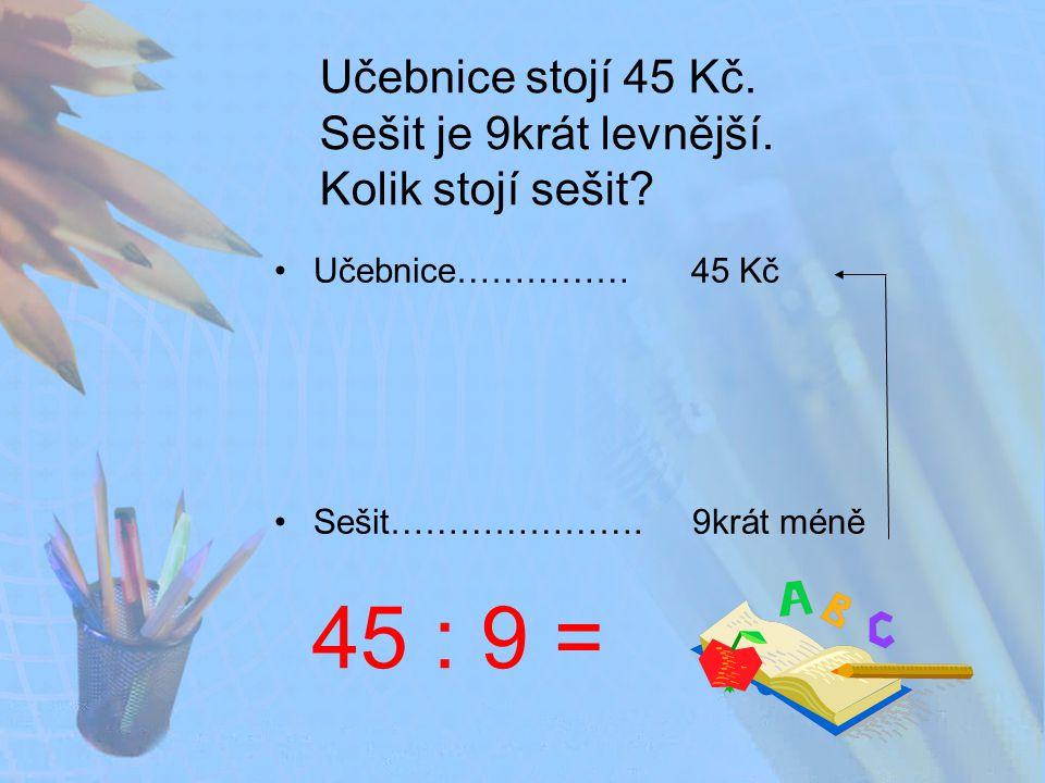 Učebnice stojí 45 Kč.Sešit je 9krát levnější. Kolik stojí sešit.