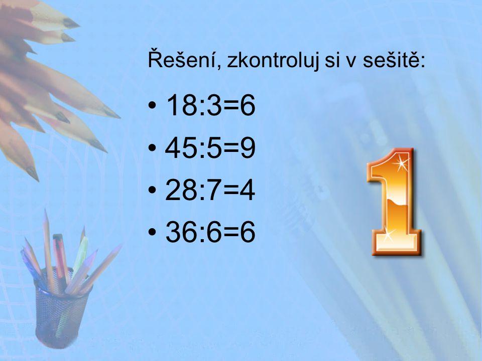 Řešení, zkontroluj si v sešitě: 18:3=6 45:5=9 28:7=4 36:6=6