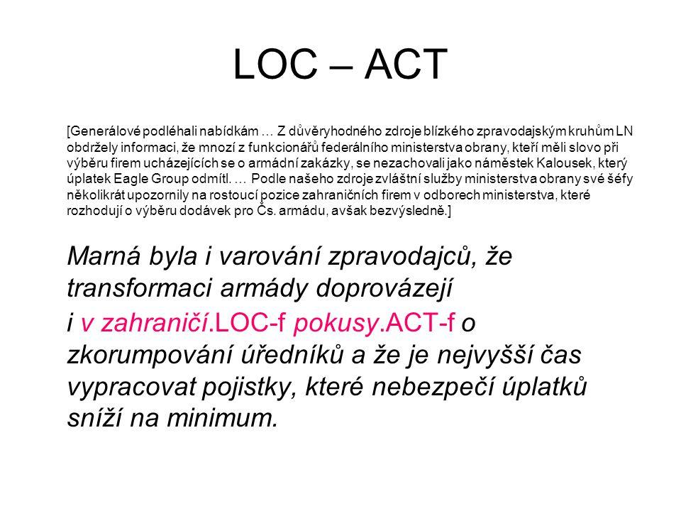 LOC – ACT [Generálové podléhali nabídkám … Z důvěryhodného zdroje blízkého zpravodajským kruhům LN obdržely informaci, že mnozí z funkcionářů federálního ministerstva obrany, kteří měli slovo při výběru firem ucházejících se o armádní zakázky, se nezachovali jako náměstek Kalousek, který úplatek Eagle Group odmítl.