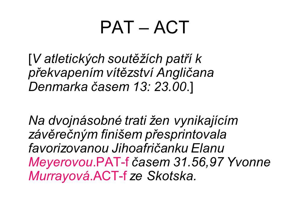 PAT – ACT [V atletických soutěžích patří k překvapením vítězství Angličana Denmarka časem 13: 23.00.] Na dvojnásobné trati žen vynikajícím závěrečným finišem přesprintovala favorizovanou Jihoafričanku Elanu Meyerovou.PAT-f časem 31.56,97 Yvonne Murrayová.ACT-f ze Skotska.