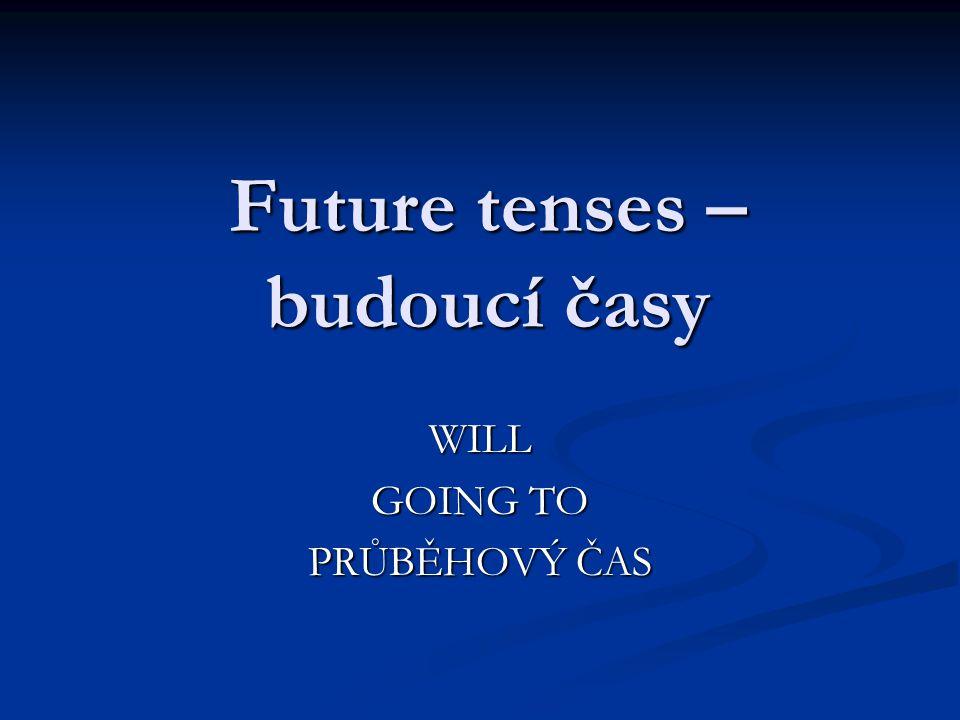 Future tenses – budoucí časy WILL GOING TO PRŮBĚHOVÝ ČAS