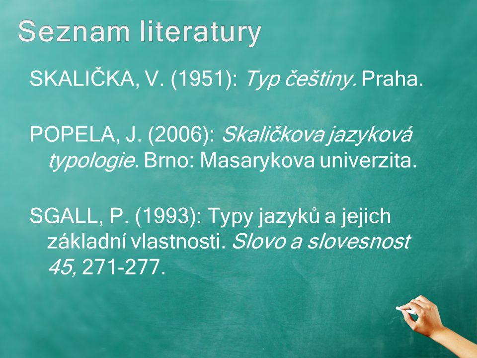 SKALIČKA, V. (1951): Typ češtiny. Praha. POPELA, J. (2006): Skaličkova jazyková typologie. Brno: Masarykova univerzita. SGALL, P. (1993): Typy jazyků