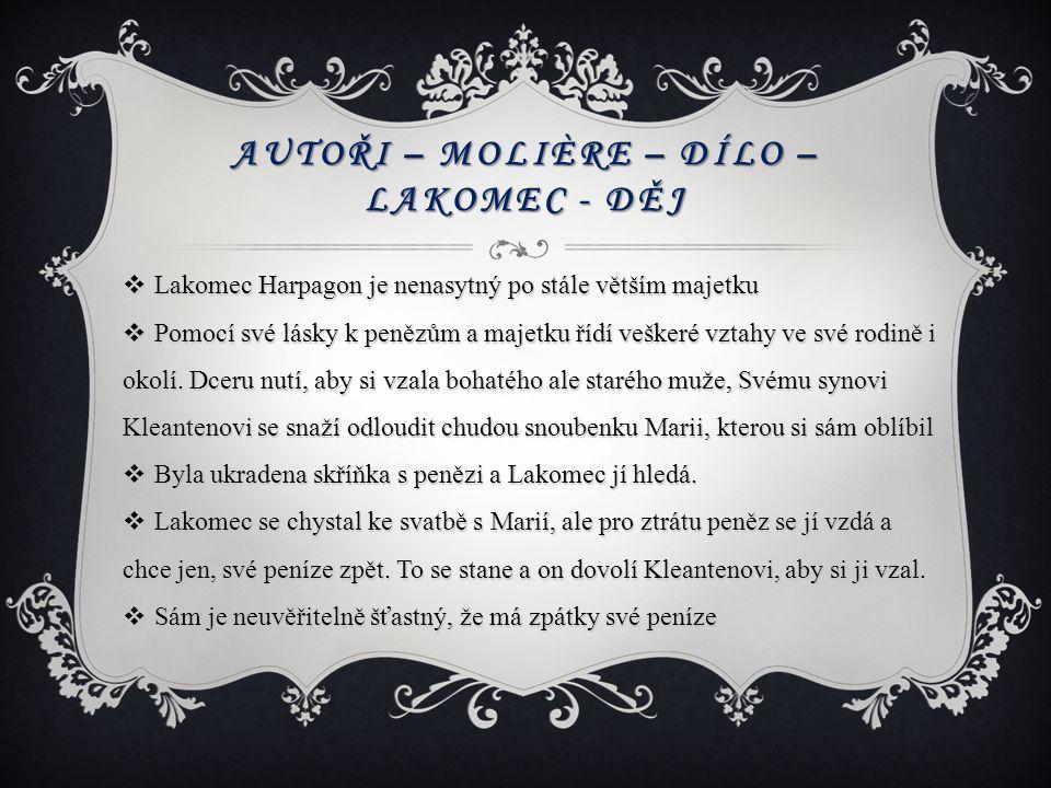 AUTOŘI – MOLIÈRE – DÍLO – LAKOMEC - DĚJ  Lakomec Harpagon je nenasytný po stále větším majetku  Pomocí své lásky k penězům a majetku řídí veškeré vz