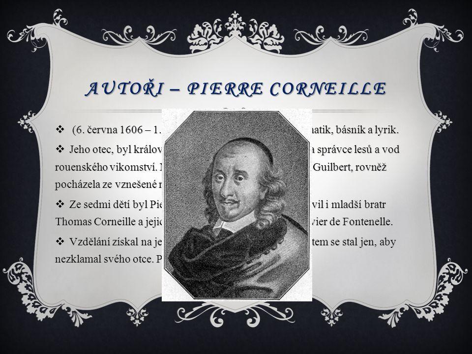 AUTOŘI – PIERRE CORNEILLE  (6. června 1606 – 1. října 1684) byl francouzský dramatik, básník a lyrik.  Jeho otec, byl královským advokátem pro Norma