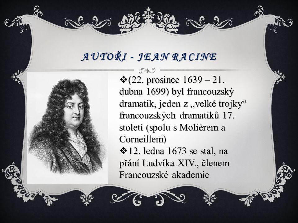 """AUTOŘI - JEAN RACINE  (22. prosince 1639 – 21. dubna 1699) byl francouzský dramatik, jeden z """"velké trojky"""" francouzských dramatiků 17. století (spol"""