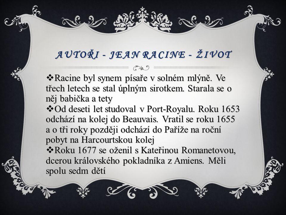 AUTOŘI - JEAN RACINE - ŽIVOT  Racine byl synem písaře v solném mlýně. Ve třech letech se stal úplným sirotkem. Starala se o něj babička a tety  Od d