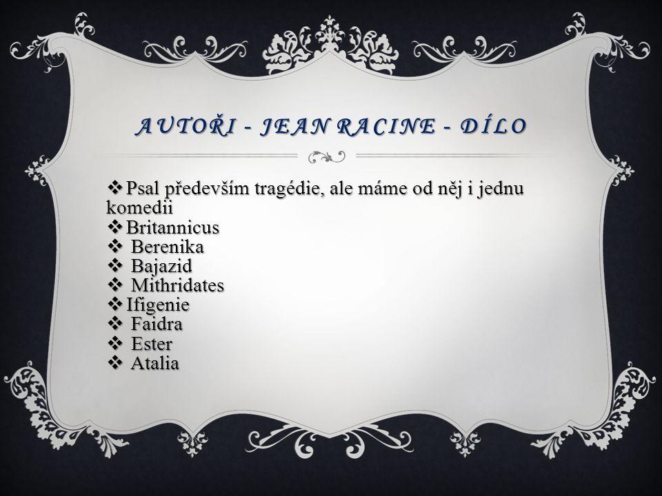 AUTOŘI - JEAN RACINE - DÍLO  Psal především tragédie, ale máme od něj i jednu komedii  Britannicus  Berenika  Bajazid  Mithridates  Ifigenie  F