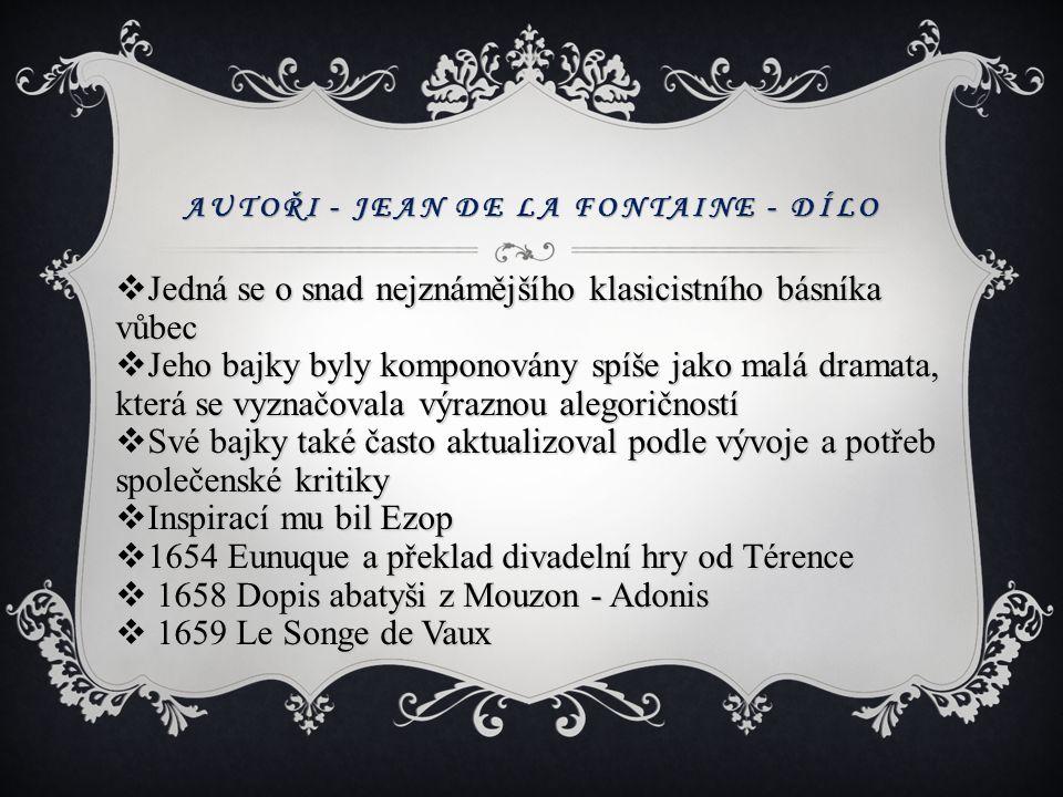 AUTOŘI - JEAN DE LA FONTAINE - DÍLO  Jedná se o snad nejznámějšího klasicistního básníka vůbec  Jeho bajky byly komponovány spíše jako malá dramata,