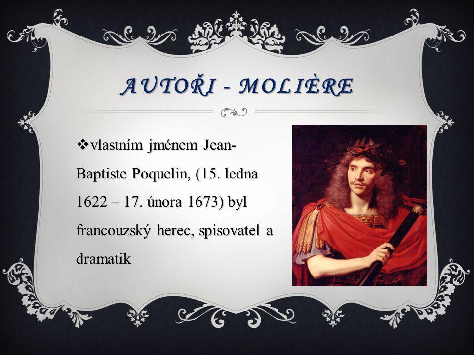 AUTOŘI - MOLIÈRE  vlastním jménem Jean- Baptiste Poquelin, (15. ledna 1622 – 17. února 1673) byl francouzský herec, spisovatel a dramatik