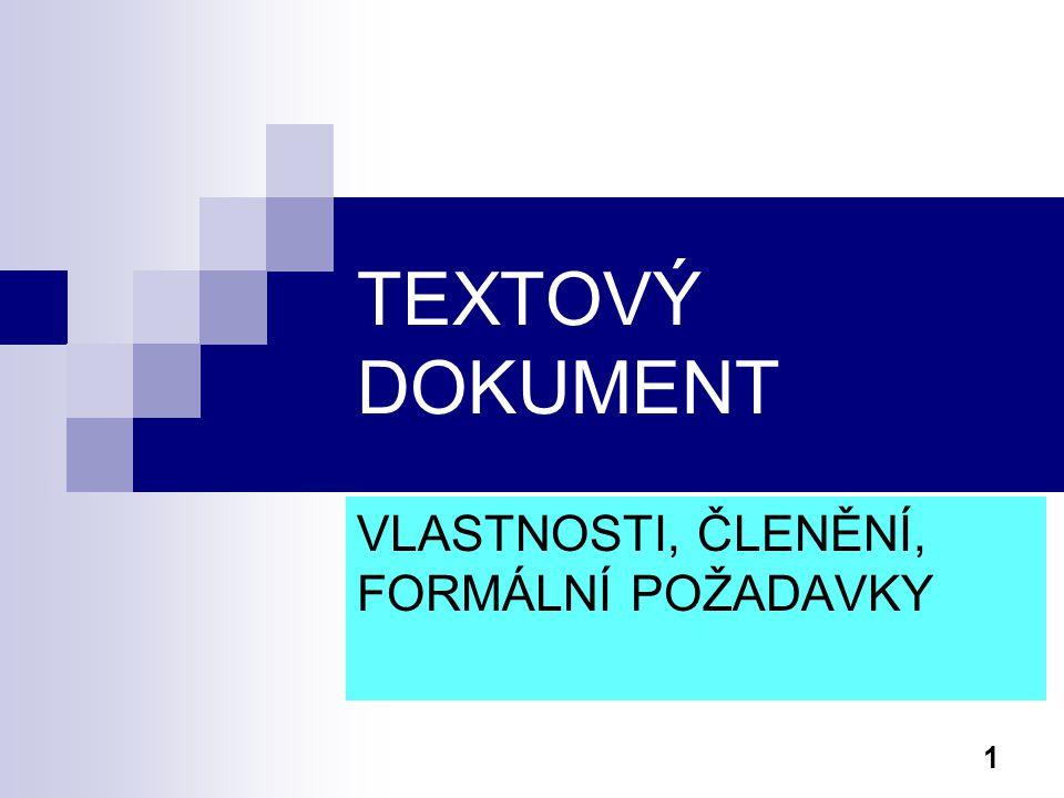 2 Textový dokument - vlastnosti Textový dokument je libovolný text, který má informační hodnotu, vnitřní strukturu a je zachycen v pochopitelné podobě (na papíře, na obrazovce …) Textový dokument je složen z určitých standardních částí a tyto jsou řazeny za sebou v patřičném pořadí (v určitých případech stanoveno i normou)