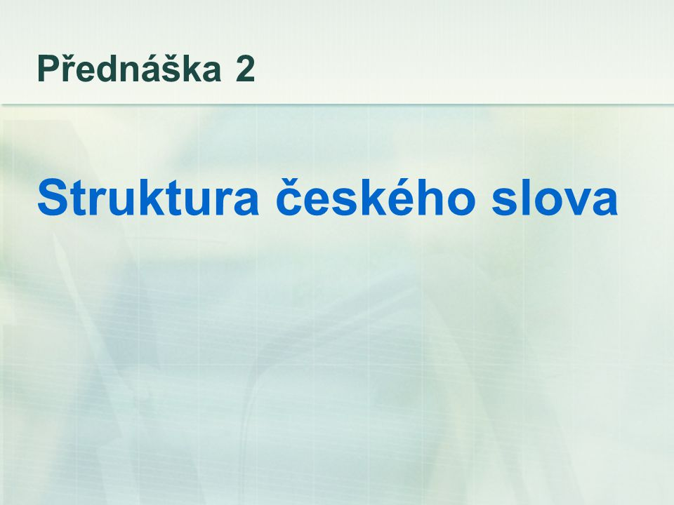 Přednáška 2 Struktura českého slova