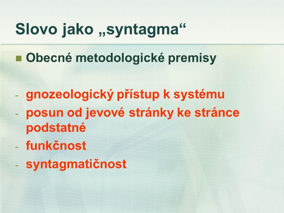 """Slovo jako """"syntagma Obecné metodologické premisy - gnozeologický přístup k systému - posun od jevové stránky ke stránce podstatné - funkčnost - syntagmatičnost"""