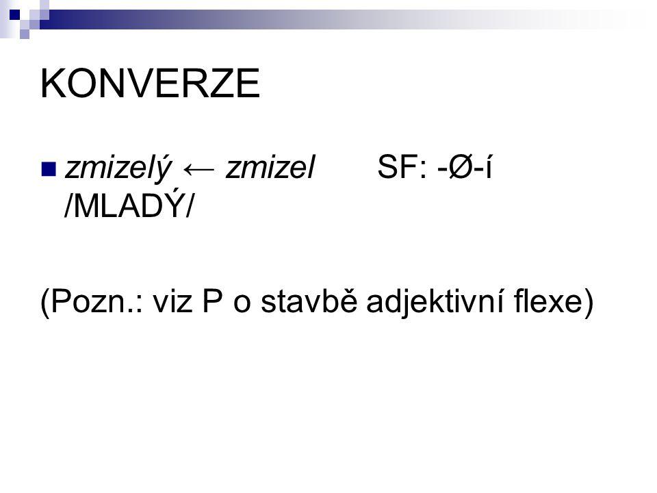 KONVERZE zmizelý ← zmizel SF: -Ø-í /MLADÝ/ (Pozn.: viz P o stavbě adjektivní flexe)