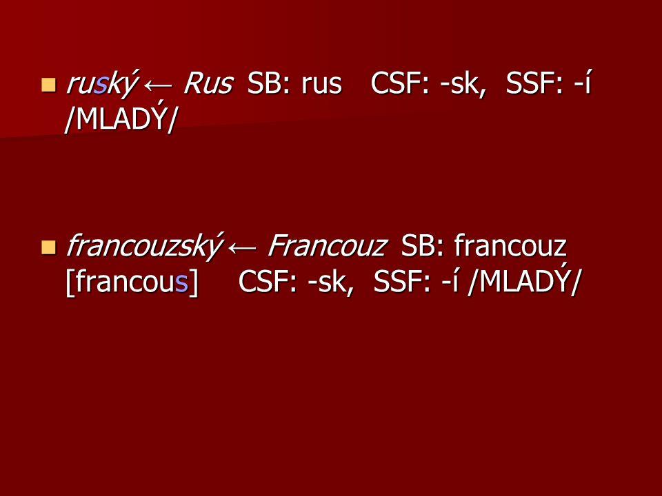 ruský ← Rus SB: rusCSF: -sk, SSF: -í /MLADÝ/ ruský ← Rus SB: rusCSF: -sk, SSF: -í /MLADÝ/ francouzský ← Francouz SB: francouz [francous] CSF: -sk, SSF: -í /MLADÝ/ francouzský ← Francouz SB: francouz [francous] CSF: -sk, SSF: -í /MLADÝ/