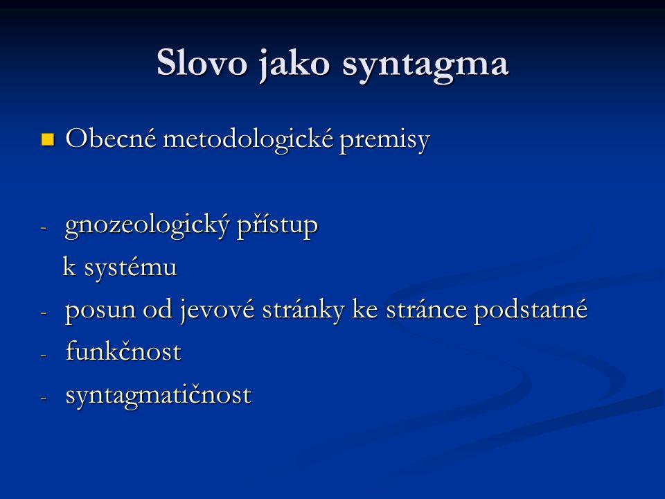 Slovo jako syntagma Obecné metodologické premisy Obecné metodologické premisy - gnozeologický přístup k systému k systému - posun od jevové stránky ke