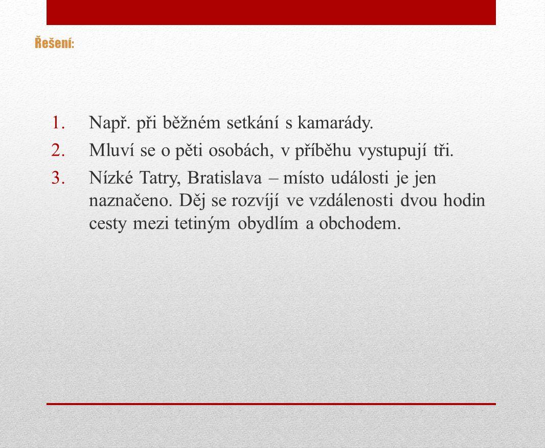 Řešení: 1.Např. při běžném setkání s kamarády. 2.Mluví se o pěti osobách, v příběhu vystupují tři. 3.Nízké Tatry, Bratislava – místo události je jen n