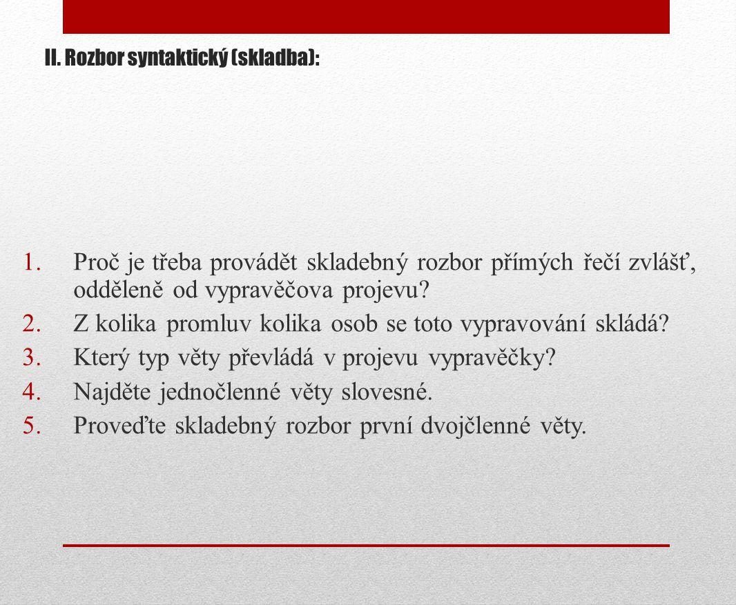 II. Rozbor syntaktický (skladba): 1.Proč je třeba provádět skladebný rozbor přímých řečí zvlášť, odděleně od vypravěčova projevu? 2.Z kolika promluv k