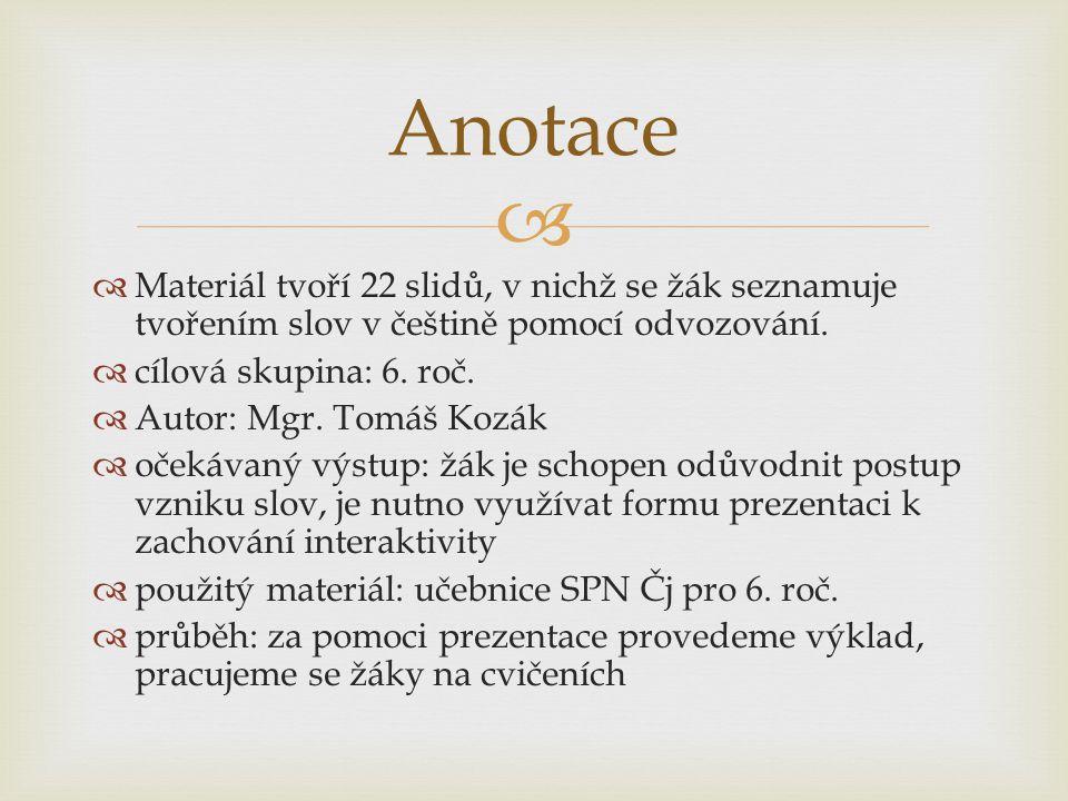   Materiál tvoří 22 slidů, v nichž se žák seznamuje tvořením slov v češtině pomocí odvozování.  cílová skupina: 6. roč.  Autor: Mgr. Tomáš Kozák 