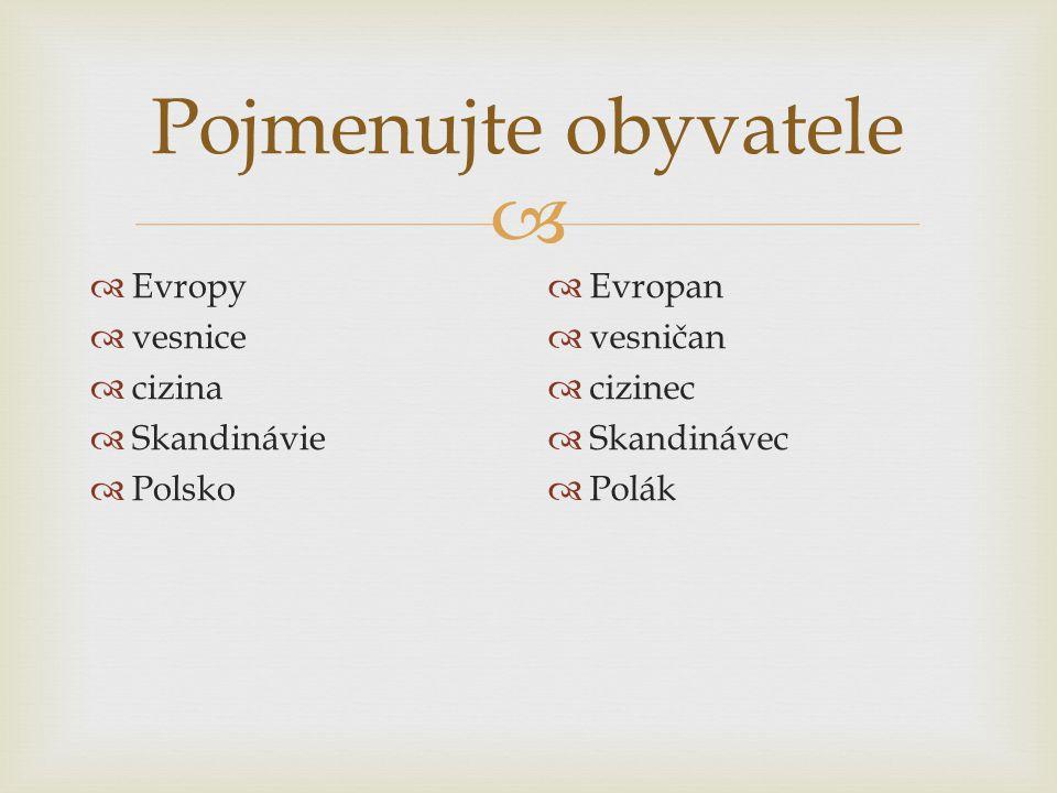  Pojmenujte obyvatele  Evropy  vesnice  cizina  Skandinávie  Polsko  Evropan  vesničan  cizinec  Skandinávec  Polák