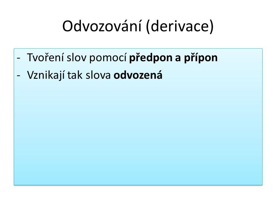 Odvozování (derivace) -Tvoření slov pomocí předpon a přípon -Vznikají tak slova odvozená -Tvoření slov pomocí předpon a přípon -Vznikají tak slova odvozená