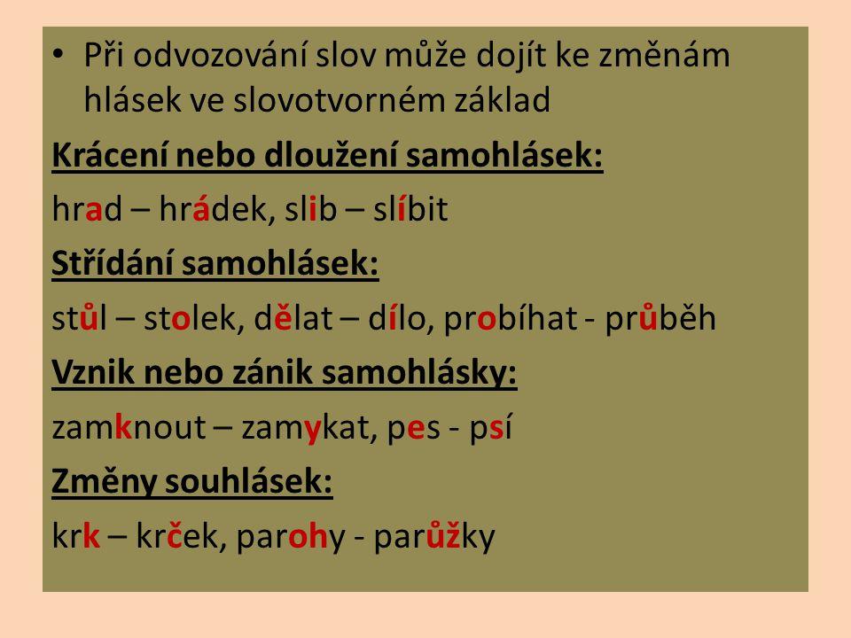 Při odvozování slov může dojít ke změnám hlásek ve slovotvorném základ Krácení nebo dloužení samohlásek: hrad – hrádek, slib – slíbit Střídání samohlá