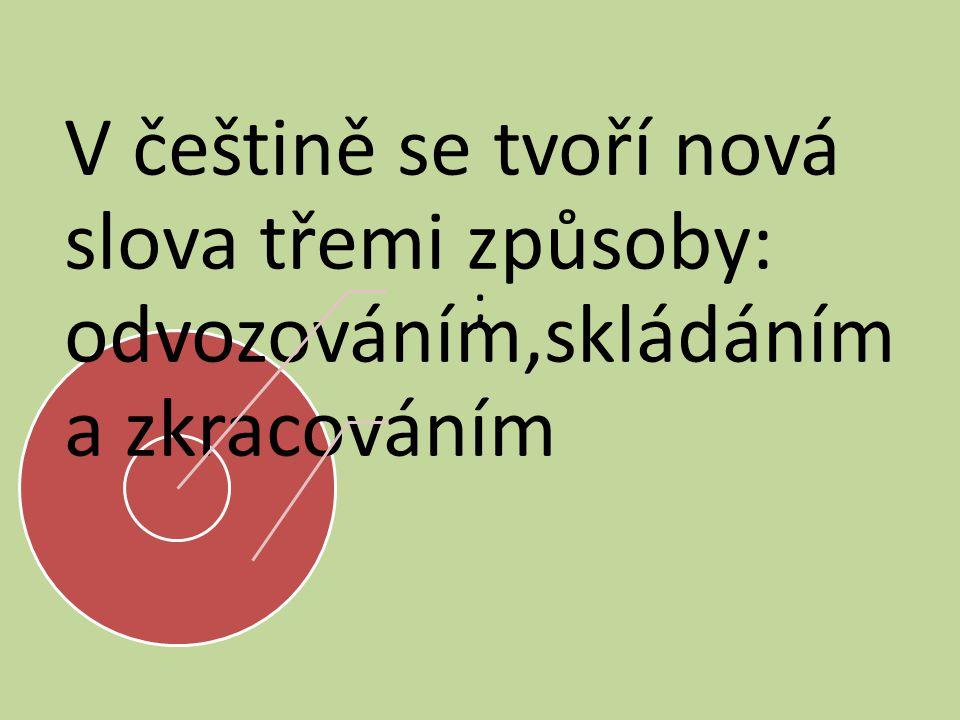 ; V češtině se tvoří nová slova třemi způsoby: odvozováním,skládáním a zkracováním