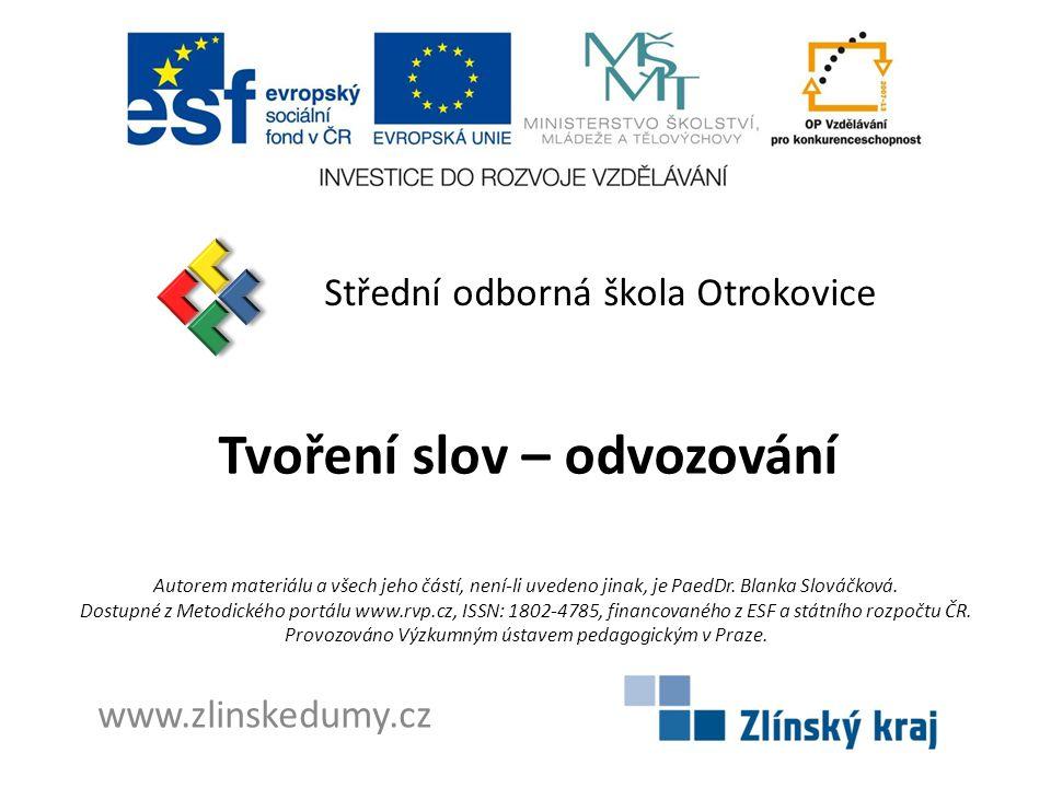 Tvoření slov – odvozování Střední odborná škola Otrokovice www.zlinskedumy.cz Autorem materiálu a všech jeho částí, není-li uvedeno jinak, je PaedDr.