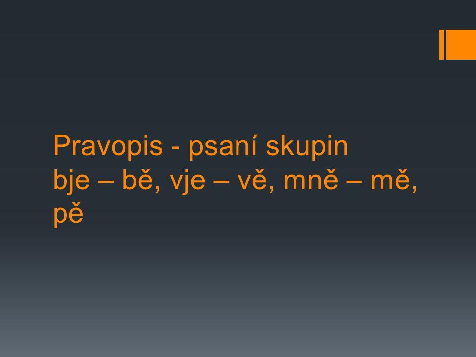 Skupiny bje – bě, vje – vě, mně a mě, pě  Slabika mě (vyslovovaná mně) se píše většinou ve slovotvorném základu, například město, měna, měřit…  Mně píšeme tehdy, je-li souhláska n součástí mluvnické stavby slova.