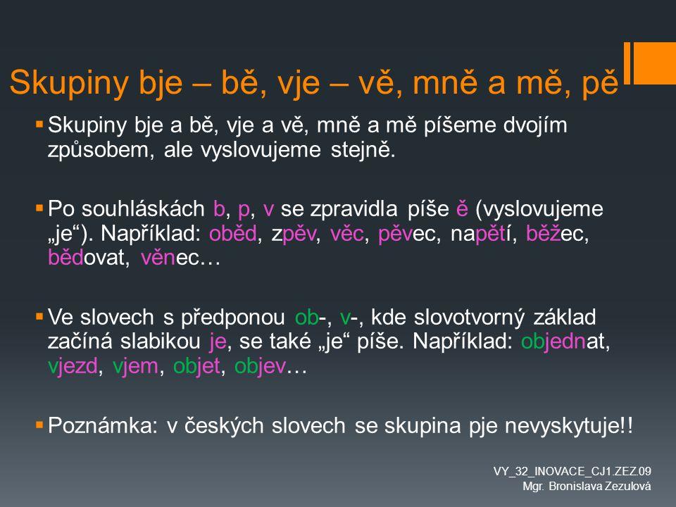 Cvičení – bě, bje, pě, vě, vje  Doplň ve slovech –je- nebo –ě-: Vydatný ob__d, vysoké nap__tí, kruhový ob__zd, sb__r papíru, ob__tovat peníze, vysoký v__k, pov__šené prádlo, velký ob__m, válečné ob__ti, bratrské ob__tí, úzká p__šina, ob__dnat zboží, válečný zb__h, stará pov__st, prasklá v__tev, ob__mný balík, vytrvalý b__h, rozp__tí křídel, sb__ratel známek, mladá p__nkava, p__stoval obilí, složitá v__ta, kv__tinový v__nec, široký v__zd.