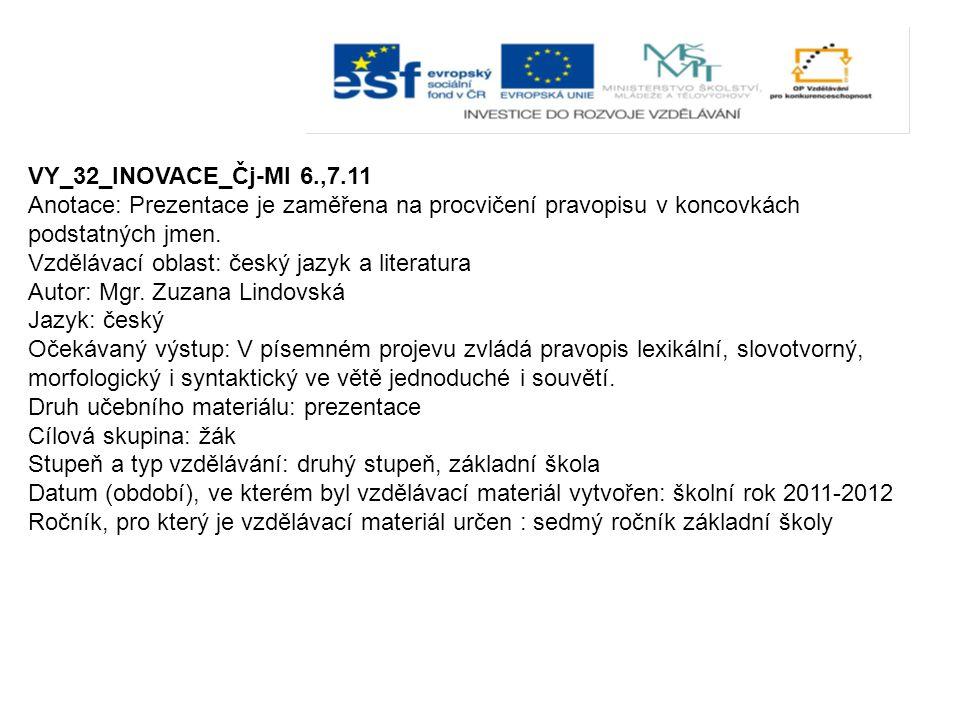 VY_32_INOVACE_Čj-Ml 6.,7.11 Anotace: Prezentace je zaměřena na procvičení pravopisu v koncovkách podstatných jmen. Vzdělávací oblast: český jazyk a li