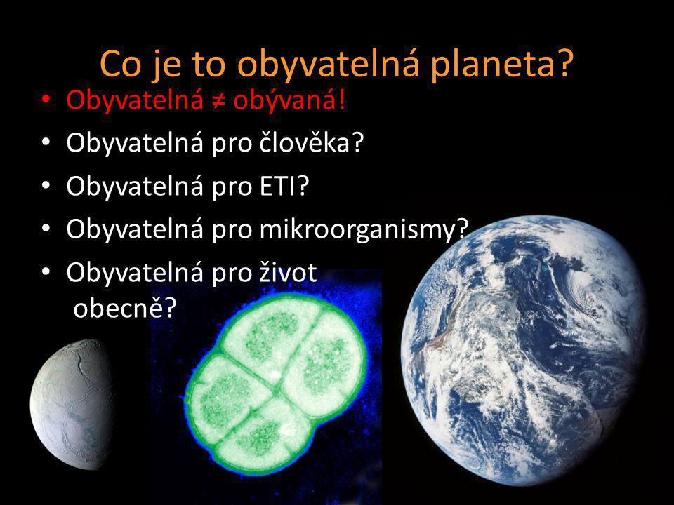 Co je to obyvatelná planeta? Obyvatelná ≠ obývaná! Obyvatelná pro člověka? Obyvatelná pro ETI? Obyvatelná pro mikroorganismy? Obyvatelná pro život obe
